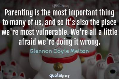 Photo Quote of Parenting is the most important thing to many of us, and so it's also the place we're most vulnerable. We're all a little afraid we're doing it wrong.