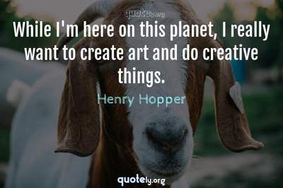 Photo Quote of While I'm here on this planet, I really want to create art and do creative things.