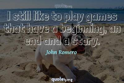 Photo Quote of I still like to play games that have a beginning, an end and a story.