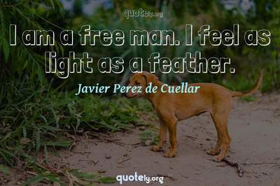 Photo Quote of I am a free man. I feel as light as a feather.