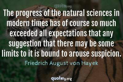 Photo Quote of The progress of the natural sciences in modern times has of course so much exceeded all expectations that any suggestion that there may be some limits to it is bound to arouse suspicion.