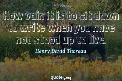 Photo Quote of How vain it is to sit down to write when you have not stood up to live.