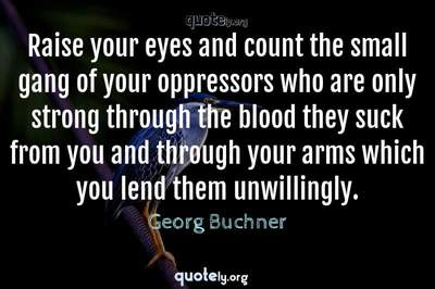 Photo Quote of Raise your eyes and count the small gang of your oppressors who are only strong through the blood they suck from you and through your arms which you lend them unwillingly.