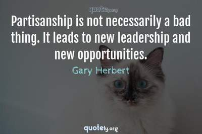Photo Quote of Partisanship is not necessarily a bad thing. It leads to new leadership and new opportunities.