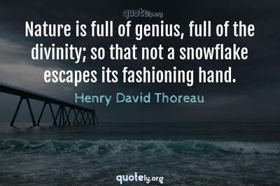 Photo Quote of Nature is full of genius, full of the divinity; so that not a snowflake escapes its fashioning hand.