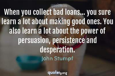 Photo Quote of When you collect bad loans... you sure learn a lot about making good ones. You also learn a lot about the power of persuasion, persistence and desperation.