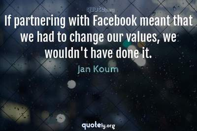 Photo Quote of If partnering with Facebook meant that we had to change our values, we wouldn't have done it.