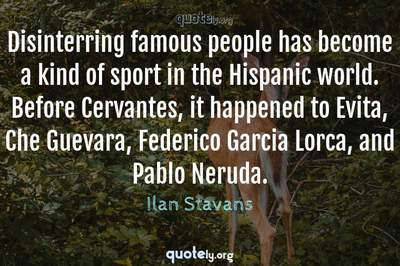 Photo Quote of Disinterring famous people has become a kind of sport in the Hispanic world. Before Cervantes, it happened to Evita, Che Guevara, Federico Garcia Lorca, and Pablo Neruda.