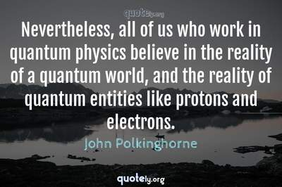 Photo Quote of Nevertheless, all of us who work in quantum physics believe in the reality of a quantum world, and the reality of quantum entities like protons and electrons.