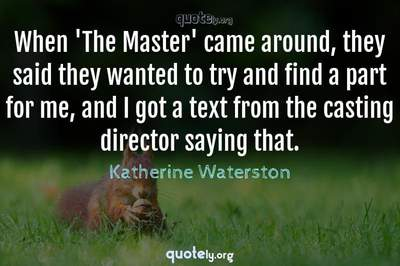 Photo Quote of When 'The Master' came around, they said they wanted to try and find a part for me, and I got a text from the casting director saying that.