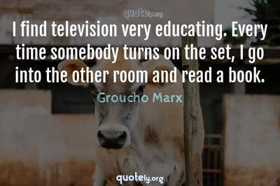 Photo Quote of I find television very educating. Every time somebody turns on the set, I go into the other room and read a book.