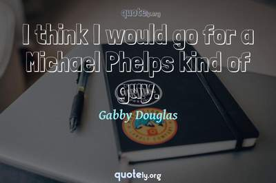 Photo Quote of I think I would go for a Michael Phelps kind of guy.