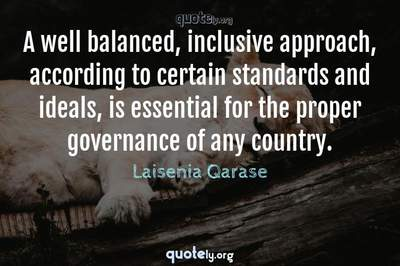 Photo Quote of A well balanced, inclusive approach, according to certain standards and ideals, is essential for the proper governance of any country.