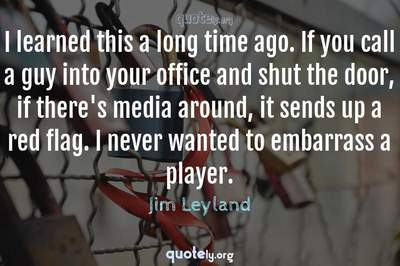 Photo Quote of I learned this a long time ago. If you call a guy into your office and shut the door, if there's media around, it sends up a red flag. I never wanted to embarrass a player.
