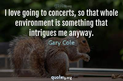 Photo Quote of I love going to concerts, so that whole environment is something that intrigues me anyway.