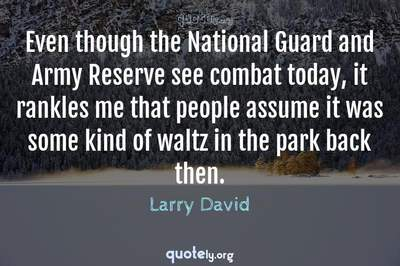 Photo Quote of Even though the National Guard and Army Reserve see combat today, it rankles me that people assume it was some kind of waltz in the park back then.