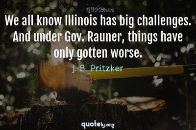 Photo Quote of We all know Illinois has big challenges. And under Gov. Rauner, things have only gotten worse.