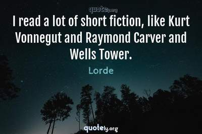 Photo Quote of I read a lot of short fiction, like Kurt Vonnegut and Raymond Carver and Wells Tower.
