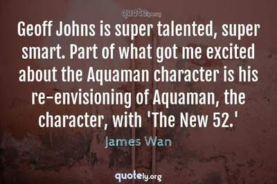 Photo Quote of Geoff Johns is super talented, super smart. Part of what got me excited about the Aquaman character is his re-envisioning of Aquaman, the character, with 'The New 52.'