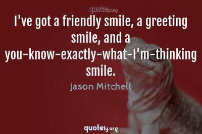 Photo Quote of I've got a friendly smile, a greeting smile, and a you-know-exactly-what-I'm-thinking smile.