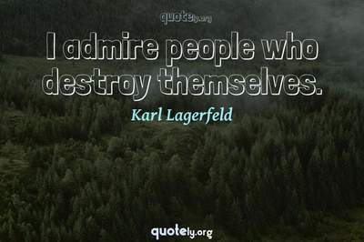 Photo Quote of I admire people who destroy themselves.