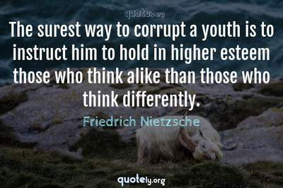 Photo Quote of The surest way to corrupt a youth is to instruct him to hold in higher esteem those who think alike than those who think differently.