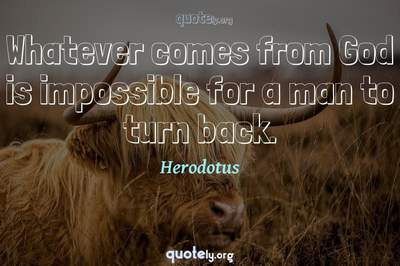 Photo Quote of Whatever comes from God is impossible for a man to turn back.
