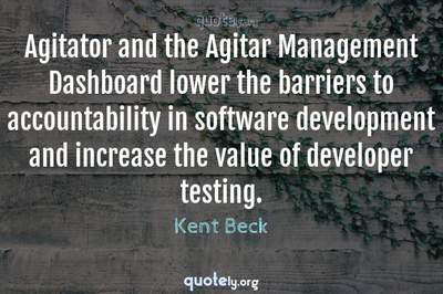 Photo Quote of Agitator and the Agitar Management Dashboard lower the barriers to accountability in software development and increase the value of developer testing.