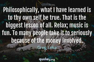 Photo Quote of Philosophically, what I have learned is to thy own self be true. That is the biggest lesson of all. Relax; music is fun. To many people take it to seriously because of the money involved.