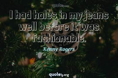 Photo Quote of I had holes in my jeans well before it was fashionable.