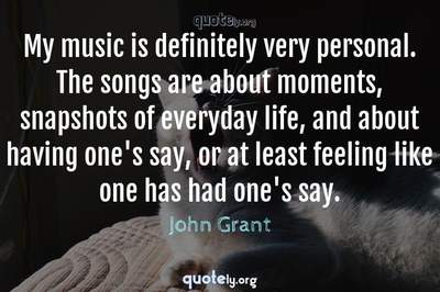 Photo Quote of My music is definitely very personal. The songs are about moments, snapshots of everyday life, and about having one's say, or at least feeling like one has had one's say.