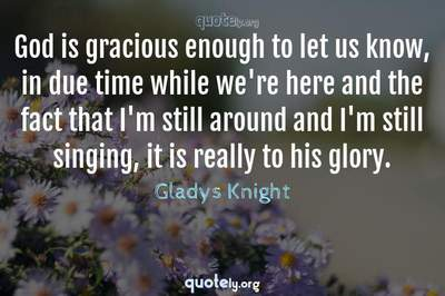 Photo Quote of God is gracious enough to let us know, in due time while we're here and the fact that I'm still around and I'm still singing, it is really to his glory.