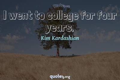 Photo Quote of I went to college for four years.