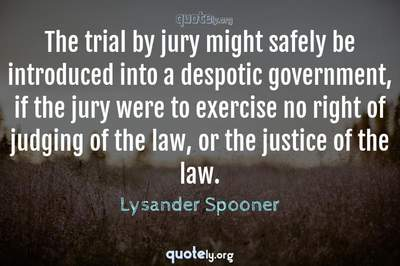 Photo Quote of The trial by jury might safely be introduced into a despotic government, if the jury were to exercise no right of judging of the law, or the justice of the law.