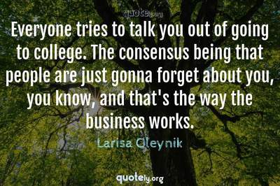 Photo Quote of Everyone tries to talk you out of going to college. The consensus being that people are just gonna forget about you, you know, and that's the way the business works.