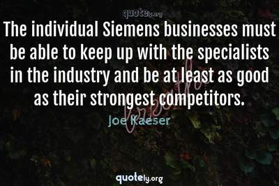 Photo Quote of The individual Siemens businesses must be able to keep up with the specialists in the industry and be at least as good as their strongest competitors.