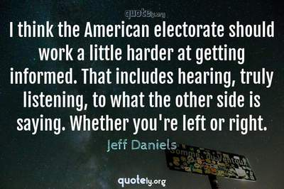 Photo Quote of I think the American electorate should work a little harder at getting informed. That includes hearing, truly listening, to what the other side is saying. Whether you're left or right.
