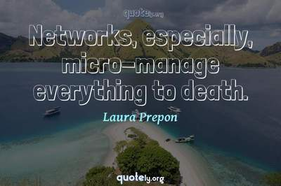 Photo Quote of Networks, especially, micro-manage everything to death.