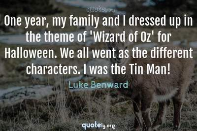 Photo Quote of One year, my family and I dressed up in the theme of 'Wizard of Oz' for Halloween. We all went as the different characters. I was the Tin Man!