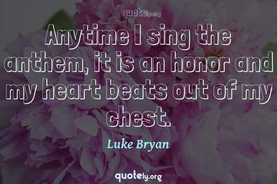 Photo Quote of Anytime I sing the anthem, it is an honor and my heart beats out of my chest.