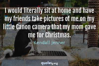 Photo Quote of I would literally sit at home and have my friends take pictures of me on my little Canon camera that my mom gave me for Christmas.