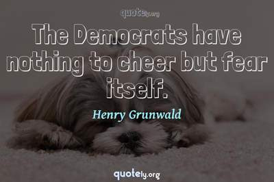 Photo Quote of The Democrats have nothing to cheer but fear itself.