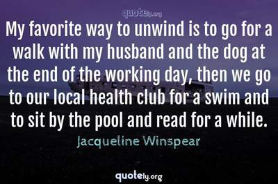 Photo Quote of My favorite way to unwind is to go for a walk with my husband and the dog at the end of the working day, then we go to our local health club for a swim and to sit by the pool and read for a while.