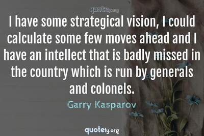 Photo Quote of I have some strategical vision, I could calculate some few moves ahead and I have an intellect that is badly missed in the country which is run by generals and colonels.