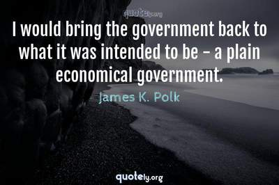 Photo Quote of I would bring the government back to what it was intended to be - a plain economical government.