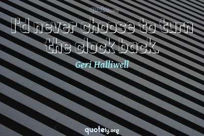 Photo Quote of I'd never choose to turn the clock back.