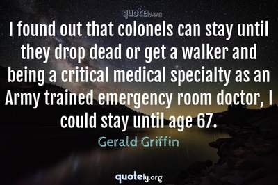 Photo Quote of I found out that colonels can stay until they drop dead or get a walker and being a critical medical specialty as an Army trained emergency room doctor, I could stay until age 67.