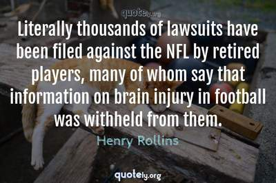 Photo Quote of Literally thousands of lawsuits have been filed against the NFL by retired players, many of whom say that information on brain injury in football was withheld from them.