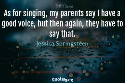 Photo Quote of As for singing, my parents say I have a good voice, but then again, they have to say that.