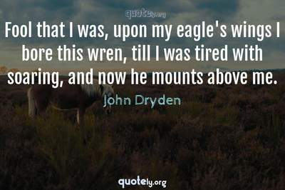 Photo Quote of Fool that I was, upon my eagle's wings I bore this wren, till I was tired with soaring, and now he mounts above me.